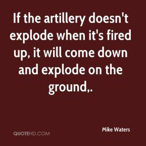 If the artillery doesn't explode when it's fired up, it will come down and explode on the ground.