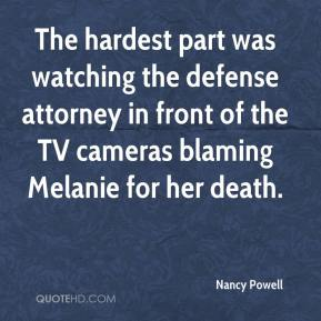 Nancy Powell  - The hardest part was watching the defense attorney in front of the TV cameras blaming Melanie for her death.
