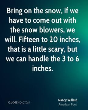 Bring on the snow, if we have to come out with the snow blowers, we will. Fifteen to 20 inches, that is a little scary, but we can handle the 3 to 6 inches.