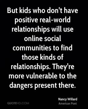 But kids who don't have positive real-world relationships will use online social communities to find those kinds of relationships. They're more vulnerable to the dangers present there.