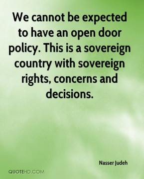 We cannot be expected to have an open door policy. This is a sovereign country with sovereign rights, concerns and decisions.