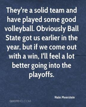 They're a solid team and have played some good volleyball. Obviously Ball State got us earlier in the year, but if we come out with a win, I'll feel a lot better going into the playoffs.