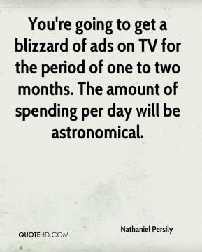 You're going to get a blizzard of ads on TV for the period of one to two months. The amount of spending per day will be astronomical.