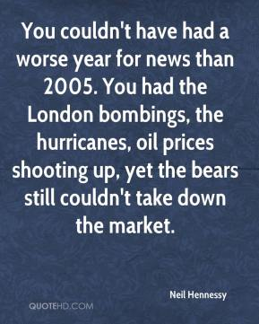 Neil Hennessy  - You couldn't have had a worse year for news than 2005. You had the London bombings, the hurricanes, oil prices shooting up, yet the bears still couldn't take down the market.
