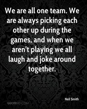Neil Smith  - We are all one team. We are always picking each other up during the games, and when we aren't playing we all laugh and joke around together.