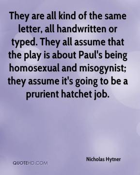 Nicholas Hytner  - They are all kind of the same letter, all handwritten or typed. They all assume that the play is about Paul's being homosexual and misogynist; they assume it's going to be a prurient hatchet job.