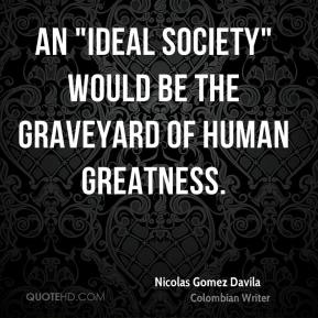 "An ""ideal society"" would be the graveyard of human greatness."