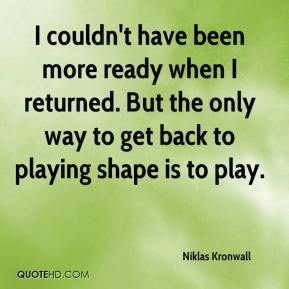 Niklas Kronwall  - I couldn't have been more ready when I returned. But the only way to get back to playing shape is to play.