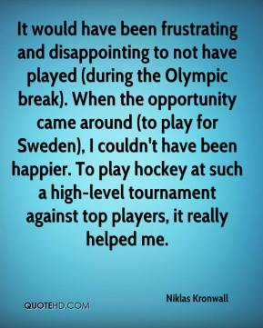 Niklas Kronwall  - It would have been frustrating and disappointing to not have played (during the Olympic break). When the opportunity came around (to play for Sweden), I couldn't have been happier. To play hockey at such a high-level tournament against top players, it really helped me.