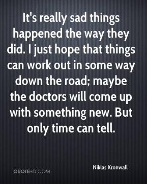 It's really sad things happened the way they did. I just hope that things can work out in some way down the road; maybe the doctors will come up with something new. But only time can tell.