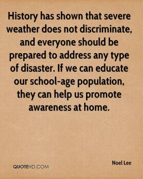 Noel Lee  - History has shown that severe weather does not discriminate, and everyone should be prepared to address any type of disaster. If we can educate our school-age population, they can help us promote awareness at home.