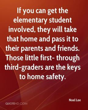 Noel Lee  - If you can get the elementary student involved, they will take that home and pass it to their parents and friends. Those little first- through third-graders are the keys to home safety.