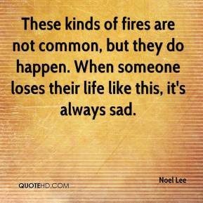 Noel Lee  - These kinds of fires are not common, but they do happen. When someone loses their life like this, it's always sad.