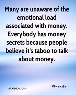 Olivia Mellan  - Many are unaware of the emotional load associated with money. Everybody has money secrets because people believe it's taboo to talk about money.