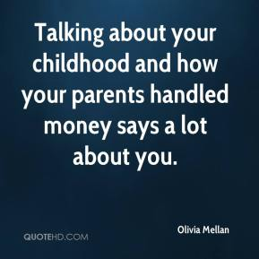 Olivia Mellan  - Talking about your childhood and how your parents handled money says a lot about you.