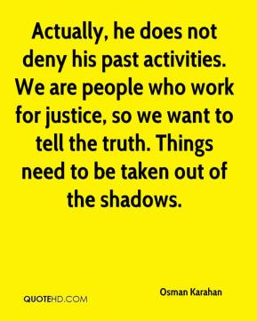 Actually, he does not deny his past activities. We are people who work for justice, so we want to tell the truth. Things need to be taken out of the shadows.