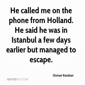 Osman Karahan  - He called me on the phone from Holland. He said he was in Istanbul a few days earlier but managed to escape.