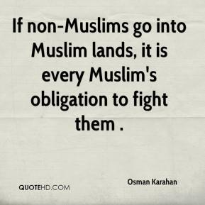 Osman Karahan  - If non-Muslims go into Muslim lands, it is every Muslim's obligation to fight them .