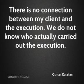 There is no connection between my client and the execution. We do not know who actually carried out the execution.