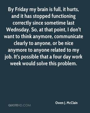 By Friday my brain is full, it hurts, and it has stopped functioning correctly since sometime last Wednsday. So, at that point, I don't want to think anymore, communicate clearly to anyone, or be nice anymore to anyone related to my job. It's possible that a four day work week would solve this problem.