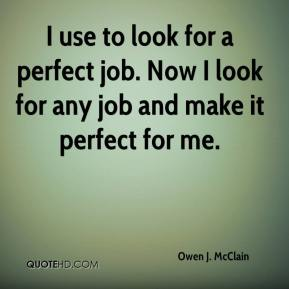 I use to look for a perfect job. Now I look for any job and make it perfect for me.
