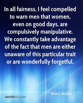 In all fairness, I feel compelled to warn men that women, even on good days, are compulsively manipulative. We constantly take advantage of the fact that men are either unaware of this particular trait or are wonderfully forgetful.