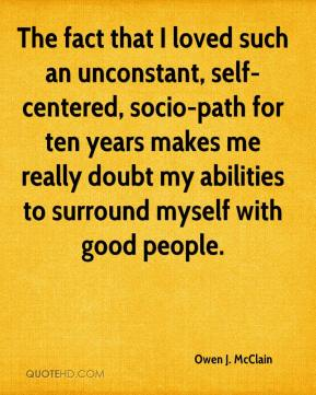 The fact that I loved such an unconstant, self-centered, socio-path for ten years makes me really doubt my abilities to surround myself with good people.