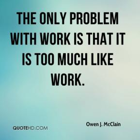 The only problem with work is that it is too much like work.