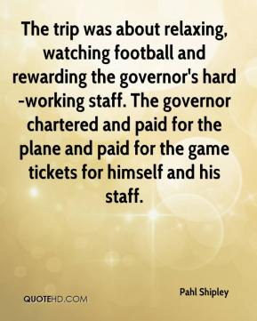 Pahl Shipley  - The trip was about relaxing, watching football and rewarding the governor's hard-working staff. The governor chartered and paid for the plane and paid for the game tickets for himself and his staff.
