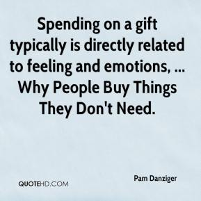 Spending on a gift typically is directly related to feeling and emotions, ... Why People Buy Things They Don't Need.
