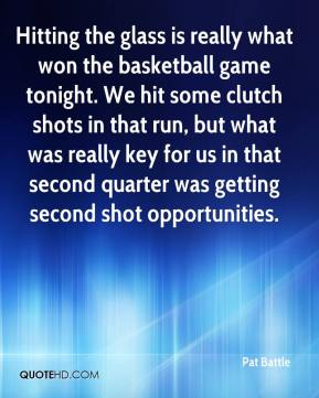 Pat Battle  - Hitting the glass is really what won the basketball game tonight. We hit some clutch shots in that run, but what was really key for us in that second quarter was getting second shot opportunities.