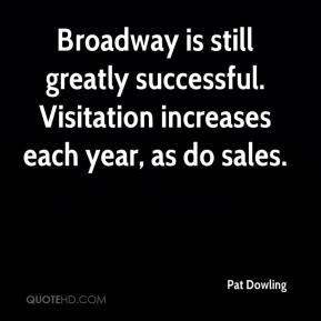 Pat Dowling  - Broadway is still greatly successful. Visitation increases each year, as do sales.
