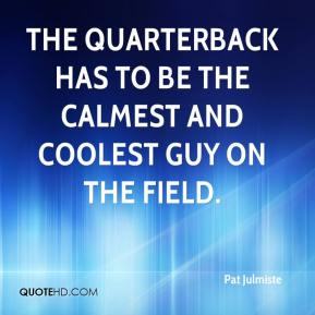 Pat Julmiste  - The quarterback has to be the calmest and coolest guy on the field.