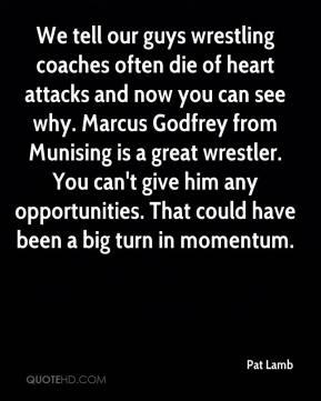 Pat Lamb  - We tell our guys wrestling coaches often die of heart attacks and now you can see why. Marcus Godfrey from Munising is a great wrestler. You can't give him any opportunities. That could have been a big turn in momentum.