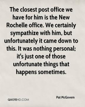 Pat McGovern  - The closest post office we have for him is the New Rochelle office. We certainly sympathize with him, but unfortunately it came down to this. It was nothing personal; it's just one of those unfortunate things that happens sometimes.
