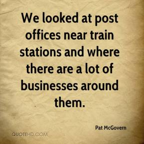 Pat McGovern  - We looked at post offices near train stations and where there are a lot of businesses around them.