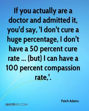 Patch Adams  - If you actually are a doctor and admitted it, you'd say, 'I don't cure a huge percentage, I don't have a 50 percent cure rate ... (but) I can have a 100 percent compassion rate,'.