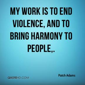 Patch Adams  - My work is to end violence, and to bring harmony to people.