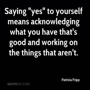 "Patricia Fripp  - Saying ""yes"" to yourself means acknowledging what you have that's good and working on the things that aren't."