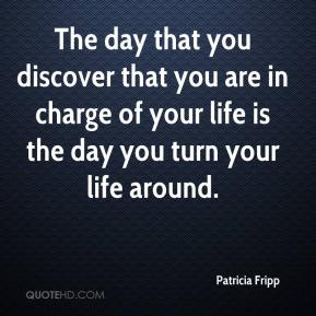 The day that you discover that you are in charge of your life is the day you turn your life around.