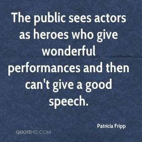 Patricia Fripp  - The public sees actors as heroes who give wonderful performances and then can't give a good speech.