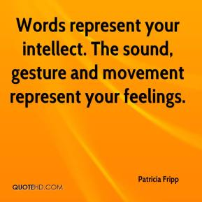 Patricia Fripp  - Words represent your intellect. The sound, gesture and movement represent your feelings.