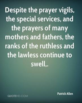 Patrick Allen  - Despite the prayer vigils, the special services, and the prayers of many mothers and fathers, the ranks of the ruthless and the lawless continue to swell.