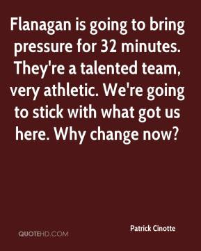 Patrick Cinotte  - Flanagan is going to bring pressure for 32 minutes. They're a talented team, very athletic. We're going to stick with what got us here. Why change now?