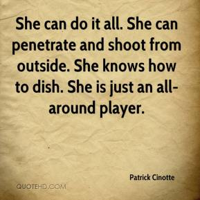Patrick Cinotte  - She can do it all. She can penetrate and shoot from outside. She knows how to dish. She is just an all- around player.