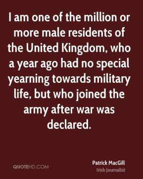 Patrick MacGill - I am one of the million or more male residents of the United Kingdom, who a year ago had no special yearning towards military life, but who joined the army after war was declared.