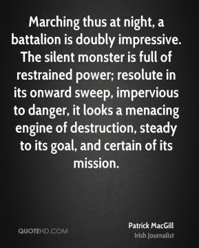 Patrick MacGill - Marching thus at night, a battalion is doubly impressive. The silent monster is full of restrained power; resolute in its onward sweep, impervious to danger, it looks a menacing engine of destruction, steady to its goal, and certain of its mission.