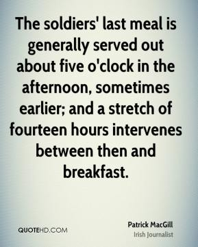 The soldiers' last meal is generally served out about five o'clock in the afternoon, sometimes earlier; and a stretch of fourteen hours intervenes between then and breakfast.