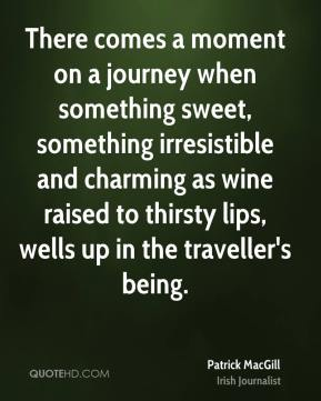 Patrick MacGill - There comes a moment on a journey when something sweet, something irresistible and charming as wine raised to thirsty lips, wells up in the traveller's being.
