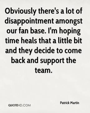 Obviously there's a lot of disappointment amongst our fan base. I'm hoping time heals that a little bit and they decide to come back and support the team.